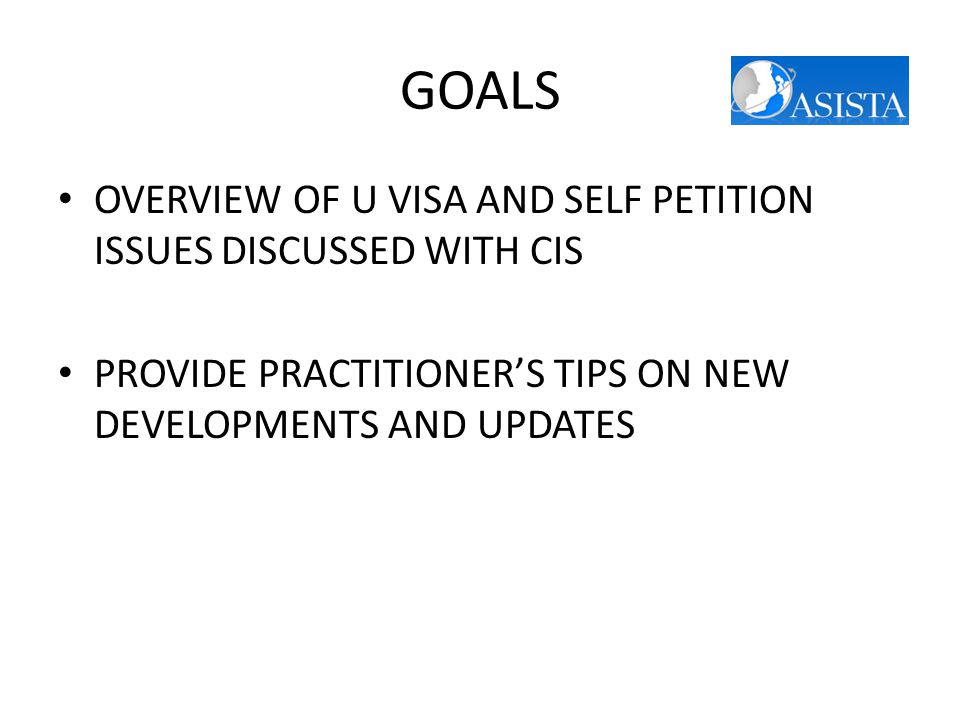 GOALS OVERVIEW OF U VISA AND SELF PETITION ISSUES DISCUSSED WITH CIS PROVIDE PRACTITIONER'S TIPS ON NEW DEVELOPMENTS AND UPDATES