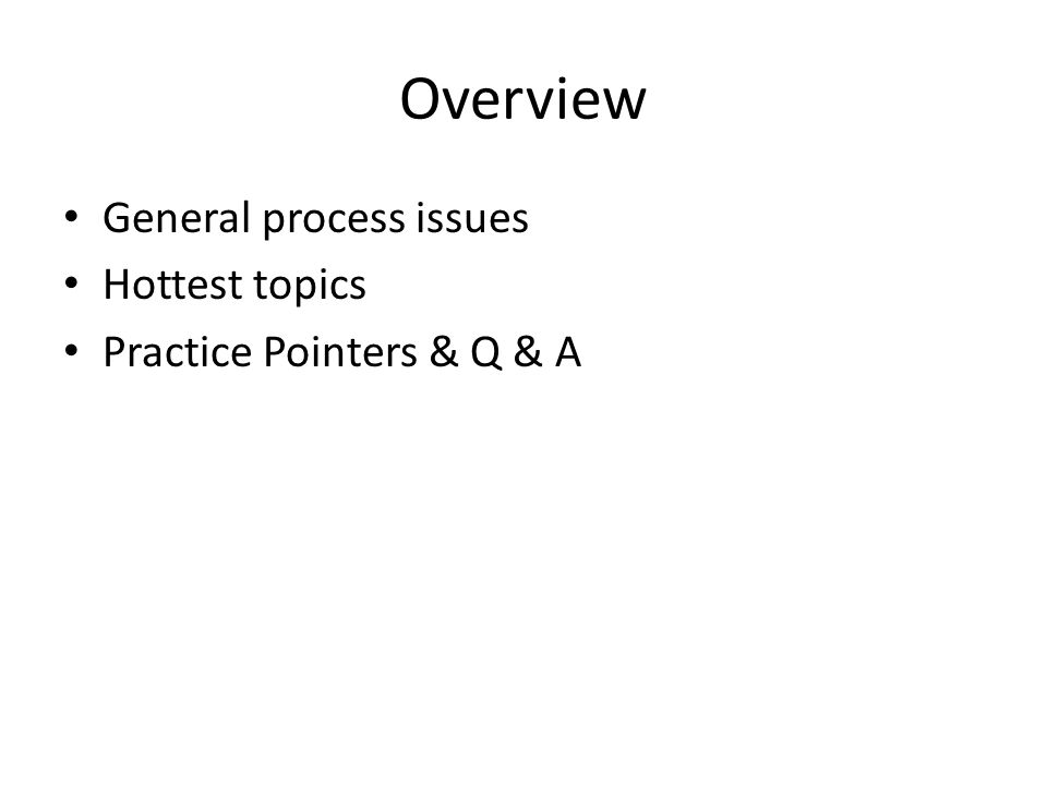Overview General process issues Hottest topics Practice Pointers & Q & A