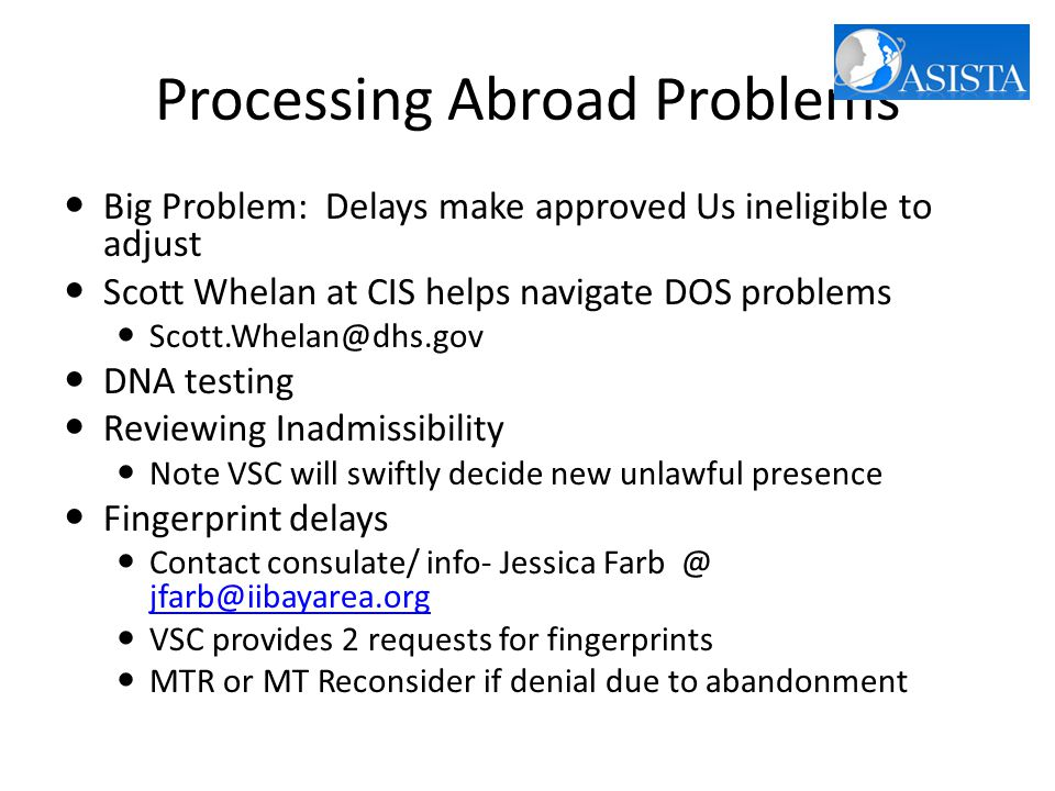 Processing Abroad Problems Big Problem: Delays make approved Us ineligible to adjust Scott Whelan at CIS helps navigate DOS problems Scott.Whelan@dhs.gov DNA testing Reviewing Inadmissibility Note VSC will swiftly decide new unlawful presence Fingerprint delays Contact consulate/ info- Jessica Farb @ jfarb@iibayarea.org jfarb@iibayarea.org VSC provides 2 requests for fingerprints MTR or MT Reconsider if denial due to abandonment