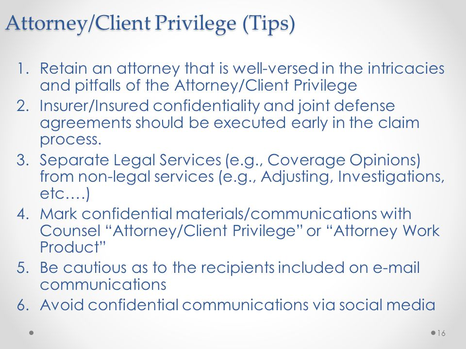 1.Retain an attorney that is well-versed in the intricacies and pitfalls of the Attorney/Client Privilege 2.Insurer/Insured confidentiality and joint