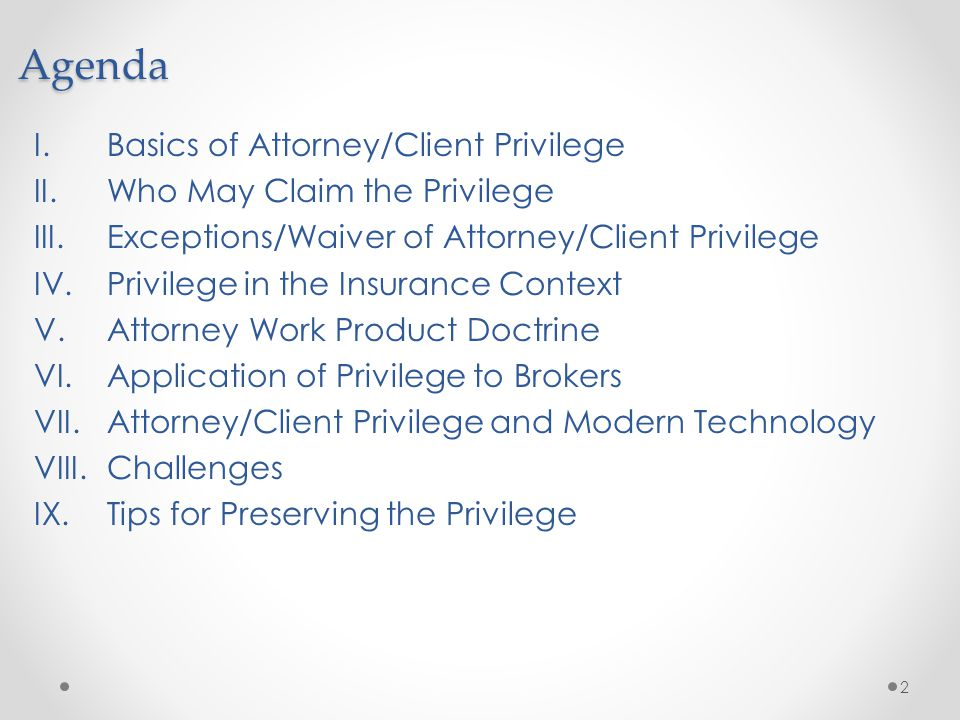Agenda I.Basics of Attorney/Client Privilege II.Who May Claim the Privilege III.Exceptions/Waiver of Attorney/Client Privilege IV.Privilege in the Ins