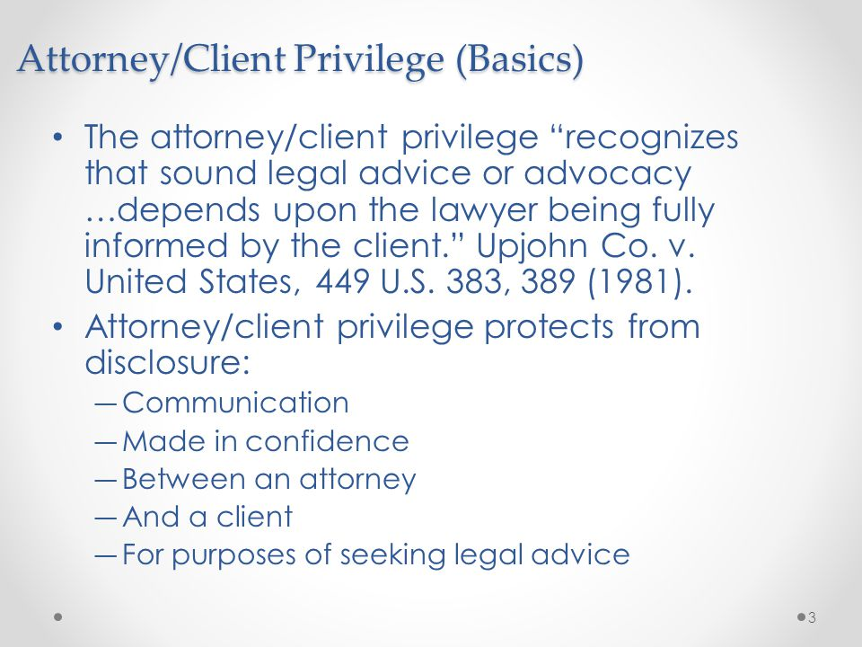 """The attorney/client privilege """"recognizes that sound legal advice or advocacy …depends upon the lawyer being fully informed by the client."""" Upjohn Co."""