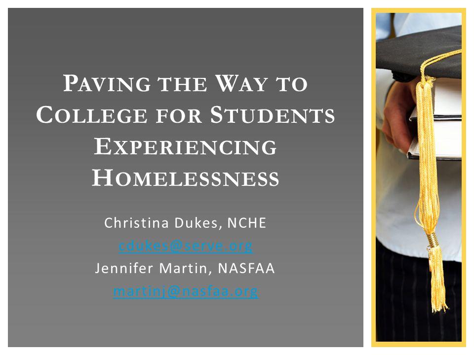 Christina Dukes, NCHE cdukes@serve.org Jennifer Martin, NASFAA martinj@nasfaa.org P AVING THE W AY TO C OLLEGE FOR S TUDENTS E XPERIENCING H OMELESSNESS