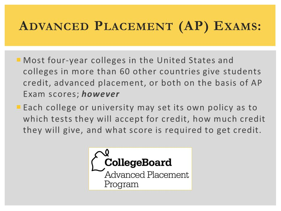 A DVANCED P LACEMENT (AP) E XAMS :  Most four-year colleges in the United States and colleges in more than 60 other countries give students credit, a