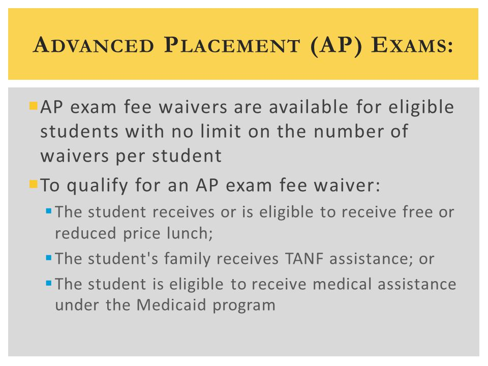 A DVANCED P LACEMENT (AP) E XAMS :  AP exam fee waivers are available for eligible students with no limit on the number of waivers per student  To qualify for an AP exam fee waiver:  The student receives or is eligible to receive free or reduced price lunch;  The student s family receives TANF assistance; or  The student is eligible to receive medical assistance under the Medicaid program