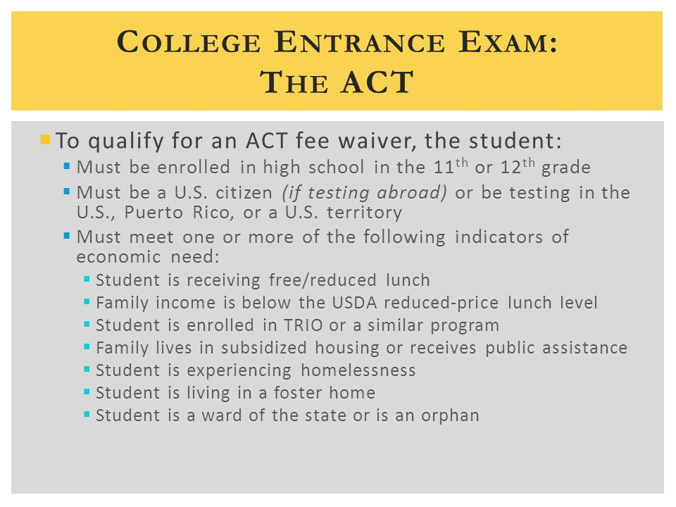 C OLLEGE E NTRANCE E XAM : T HE ACT  To qualify for an ACT fee waiver, the student:  Must be enrolled in high school in the 11 th or 12 th grade  Must be a U.S.