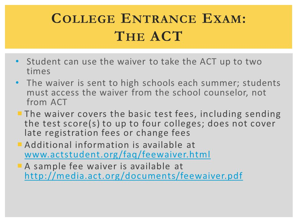 C OLLEGE E NTRANCE E XAM : T HE ACT Student can use the waiver to take the ACT up to two times The waiver is sent to high schools each summer; students must access the waiver from the school counselor, not from ACT  The waiver covers the basic test fees, including sending the test score(s) to up to four colleges; does not cover late registration fees or change fees  Additional information is available at www.actstudent.org/faq/feewaiver.html www.actstudent.org/faq/feewaiver.html  A sample fee waiver is available at http://media.act.org/documents/feewaiver.pdf http://media.act.org/documents/feewaiver.pdf