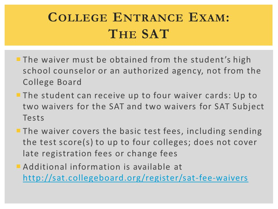 C OLLEGE E NTRANCE E XAM : T HE SAT  The waiver must be obtained from the student's high school counselor or an authorized agency, not from the College Board  The student can receive up to four waiver cards: Up to two waivers for the SAT and two waivers for SAT Subject Tests  The waiver covers the basic test fees, including sending the test score(s) to up to four colleges; does not cover late registration fees or change fees  Additional information is available at http://sat.collegeboard.org/register/sat-fee-waivers http://sat.collegeboard.org/register/sat-fee-waivers