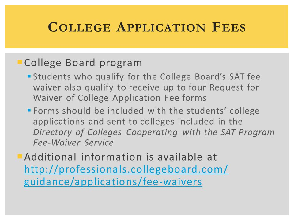 C OLLEGE A PPLICATION F EES  College Board program  Students who qualify for the College Board's SAT fee waiver also qualify to receive up to four R