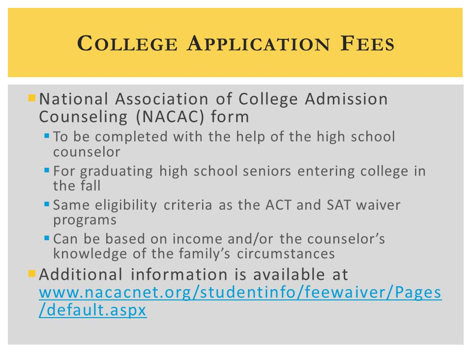 C OLLEGE A PPLICATION F EES  National Association of College Admission Counseling (NACAC) form  To be completed with the help of the high school counselor  For graduating high school seniors entering college in the fall  Same eligibility criteria as the ACT and SAT waiver programs  Can be based on income and/or the counselor's knowledge of the family's circumstances  Additional information is available at www.nacacnet.org/studentinfo/feewaiver/Pages /default.aspx www.nacacnet.org/studentinfo/feewaiver/Pages /default.aspx