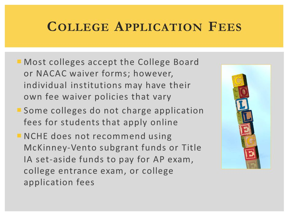 C OLLEGE A PPLICATION F EES  Most colleges accept the College Board or NACAC waiver forms; however, individual institutions may have their own fee wa