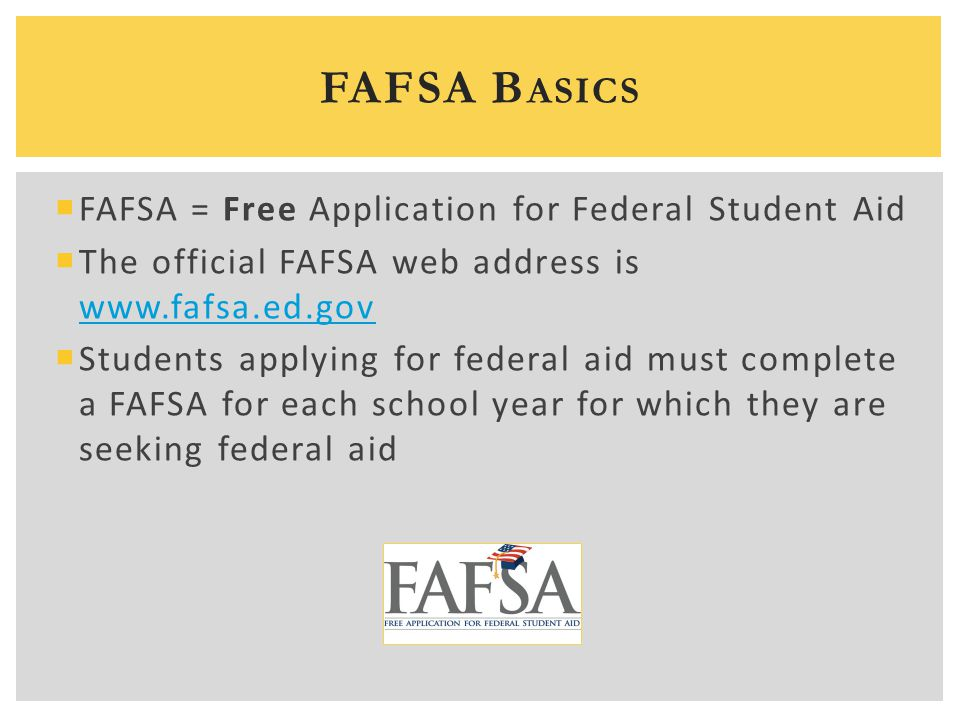  FAFSA = Free Application for Federal Student Aid  The official FAFSA web address is www.fafsa.ed.gov www.fafsa.ed.gov  Students applying for feder