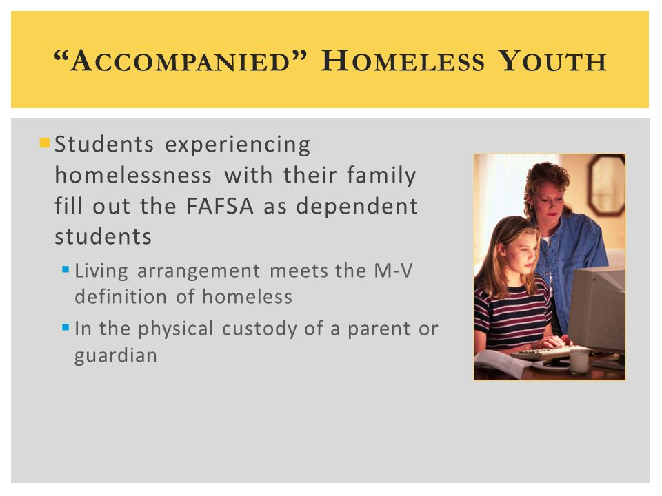  Students experiencing homelessness with their family fill out the FAFSA as dependent students  Living arrangement meets the M-V definition of homeless  In the physical custody of a parent or guardian A CCOMPANIED H OMELESS Y OUTH