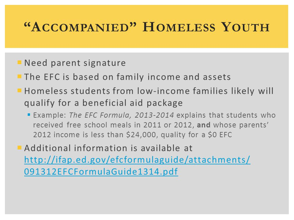  Need parent signature  The EFC is based on family income and assets  Homeless students from low-income families likely will qualify for a beneficial aid package  Example: The EFC Formula, 2013-2014 explains that students who received free school meals in 2011 or 2012, and whose parents' 2012 income is less than $24,000, quality for a $0 EFC  Additional information is available at http://ifap.ed.gov/efcformulaguide/attachments/ 091312EFCFormulaGuide1314.pdf http://ifap.ed.gov/efcformulaguide/attachments/ 091312EFCFormulaGuide1314.pdf A CCOMPANIED H OMELESS Y OUTH