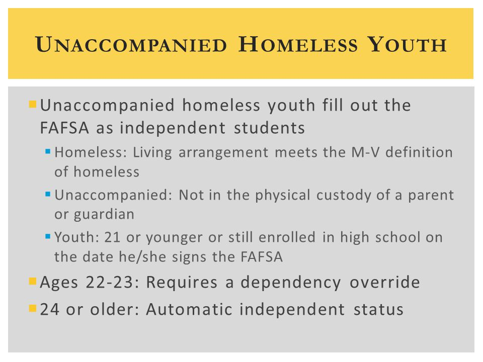  Unaccompanied homeless youth fill out the FAFSA as independent students  Homeless: Living arrangement meets the M-V definition of homeless  Unaccompanied: Not in the physical custody of a parent or guardian  Youth: 21 or younger or still enrolled in high school on the date he/she signs the FAFSA  Ages 22-23: Requires a dependency override  24 or older: Automatic independent status U NACCOMPANIED H OMELESS Y OUTH