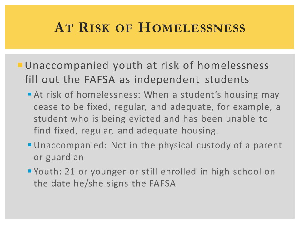  Unaccompanied youth at risk of homelessness fill out the FAFSA as independent students  At risk of homelessness: When a student's housing may cease
