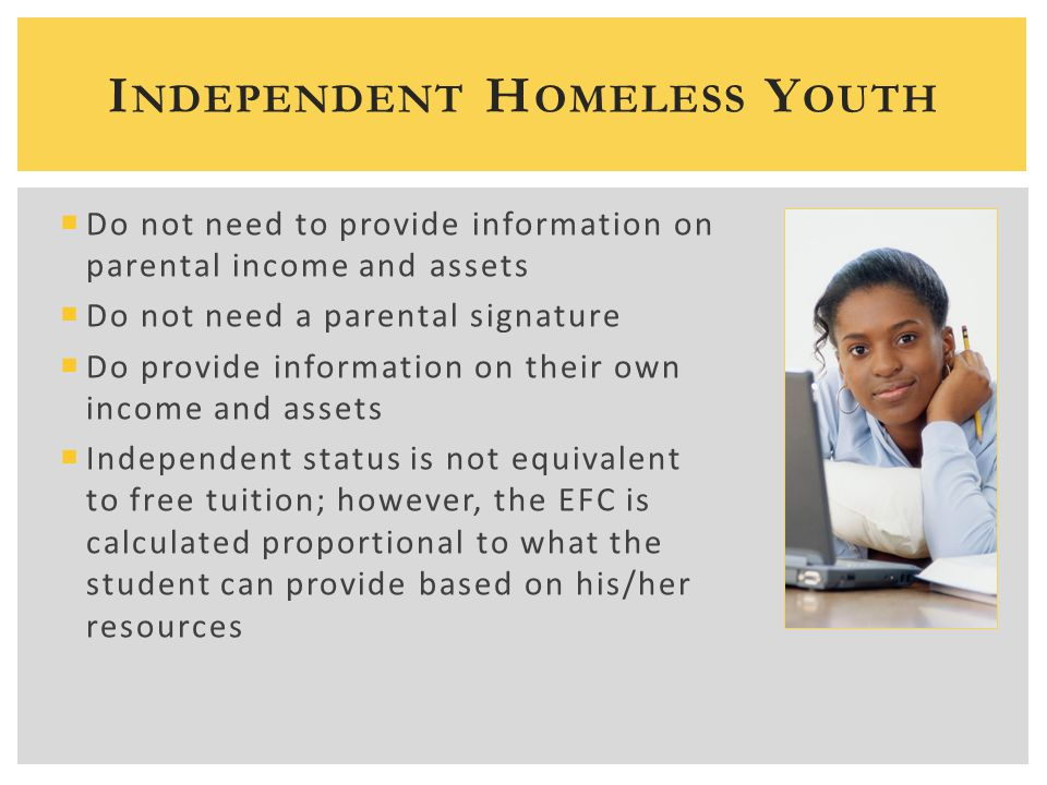  Do not need to provide information on parental income and assets  Do not need a parental signature  Do provide information on their own income and assets  Independent status is not equivalent to free tuition; however, the EFC is calculated proportional to what the student can provide based on his/her resources I NDEPENDENT H OMELESS Y OUTH