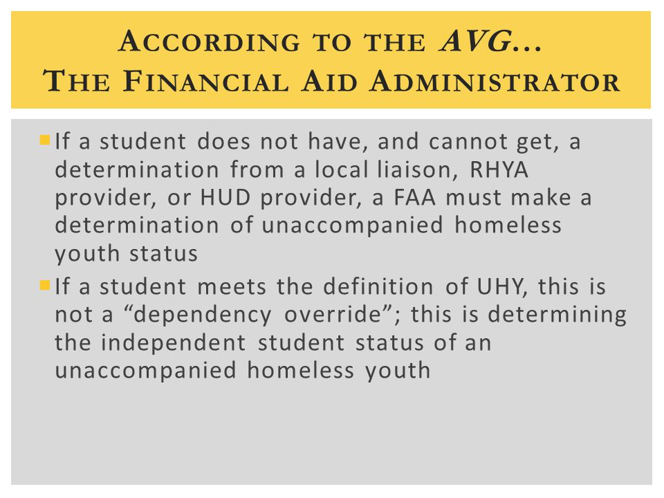 A CCORDING TO THE AVG… T HE F INANCIAL A ID A DMINISTRATOR  If a student does not have, and cannot get, a determination from a local liaison, RHYA provider, or HUD provider, a FAA must make a determination of unaccompanied homeless youth status  If a student meets the definition of UHY, this is not a dependency override ; this is determining the independent student status of an unaccompanied homeless youth