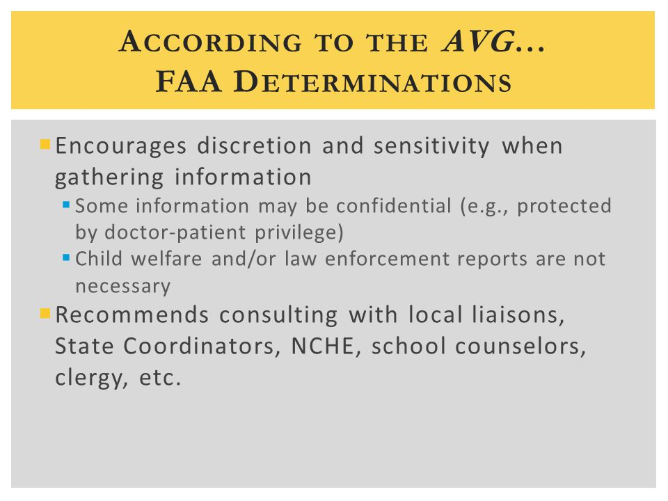 A CCORDING TO THE AVG… FAA D ETERMINATIONS  Encourages discretion and sensitivity when gathering information  Some information may be confidential (e.g., protected by doctor-patient privilege)  Child welfare and/or law enforcement reports are not necessary  Recommends consulting with local liaisons, State Coordinators, NCHE, school counselors, clergy, etc.