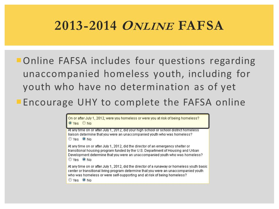  Online FAFSA includes four questions regarding unaccompanied homeless youth, including for youth who have no determination as of yet  Encourage UHY to complete the FAFSA online 2013-2014 O NLINE FAFSA