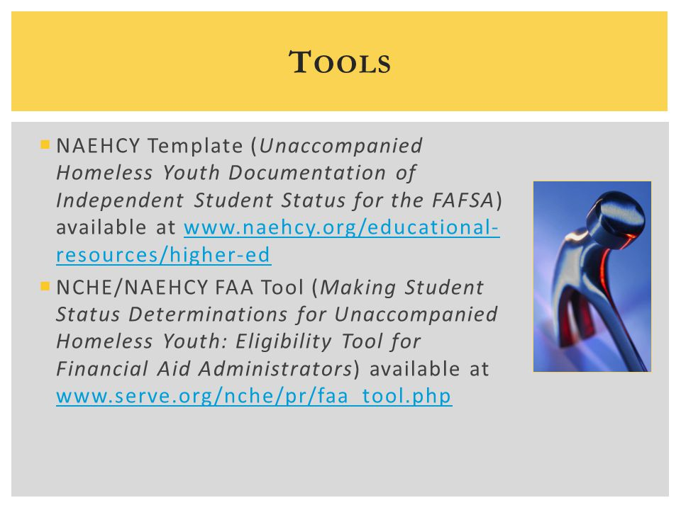 NAEHCY Template (Unaccompanied Homeless Youth Documentation of Independent Student Status for the FAFSA) available at www.naehcy.org/educational- re