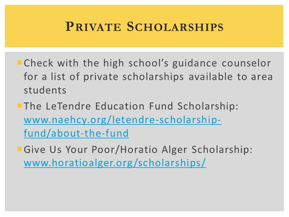  Check with the high school's guidance counselor for a list of private scholarships available to area students  The LeTendre Education Fund Scholars