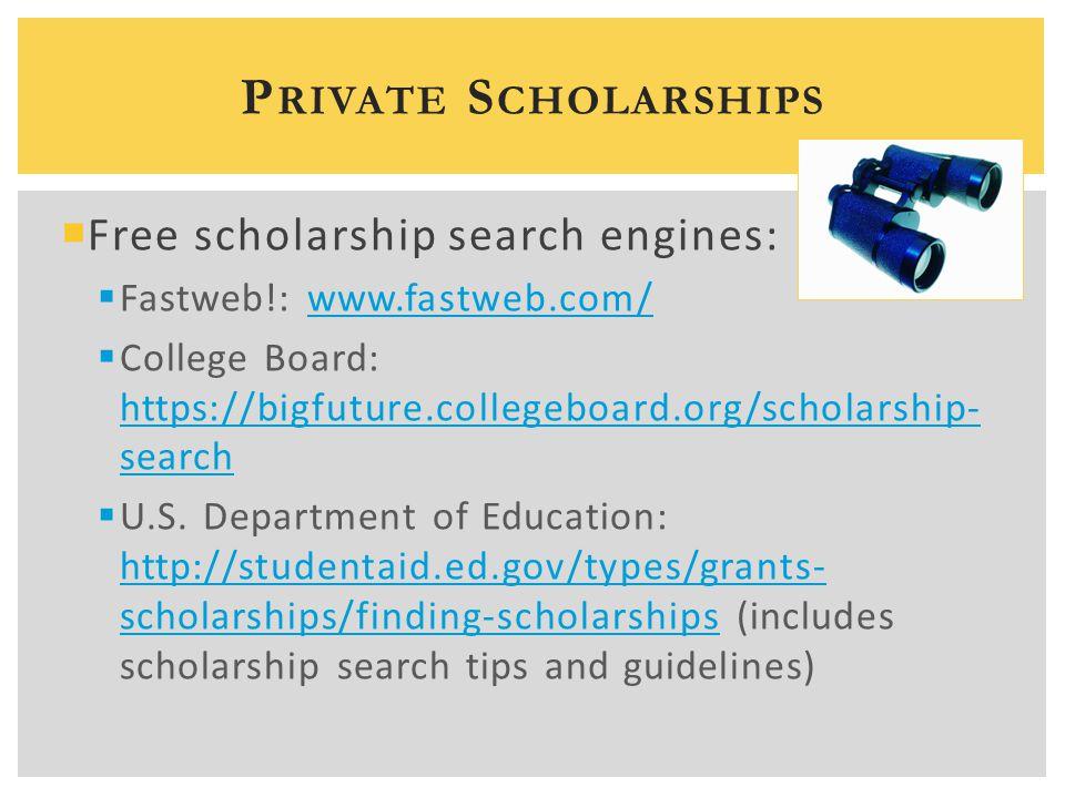  Free scholarship search engines:  Fastweb!: www.fastweb.com/www.fastweb.com/  College Board: https://bigfuture.collegeboard.org/scholarship- search https://bigfuture.collegeboard.org/scholarship- search  U.S.