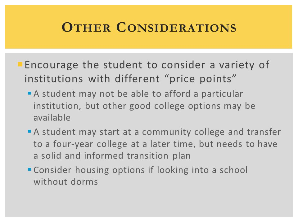  Encourage the student to consider a variety of institutions with different price points  A student may not be able to afford a particular institution, but other good college options may be available  A student may start at a community college and transfer to a four-year college at a later time, but needs to have a solid and informed transition plan  Consider housing options if looking into a school without dorms O THER C ONSIDERATIONS
