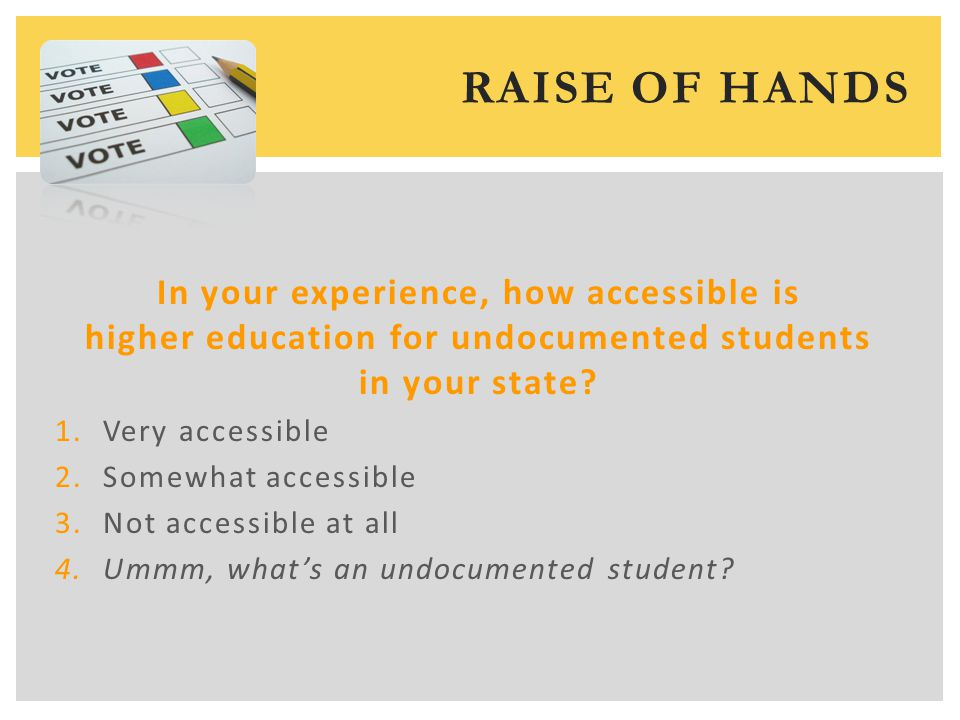 RAISE OF HANDS In your experience, how accessible is higher education for undocumented students in your state.