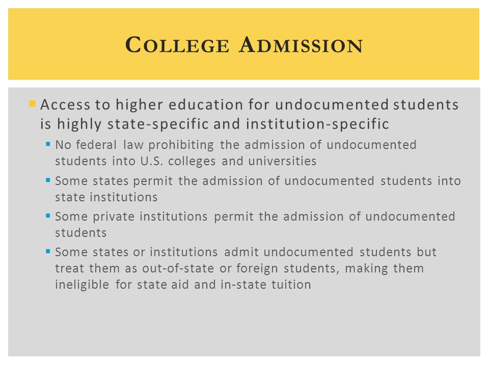  Access to higher education for undocumented students is highly state-specific and institution-specific  No federal law prohibiting the admission of