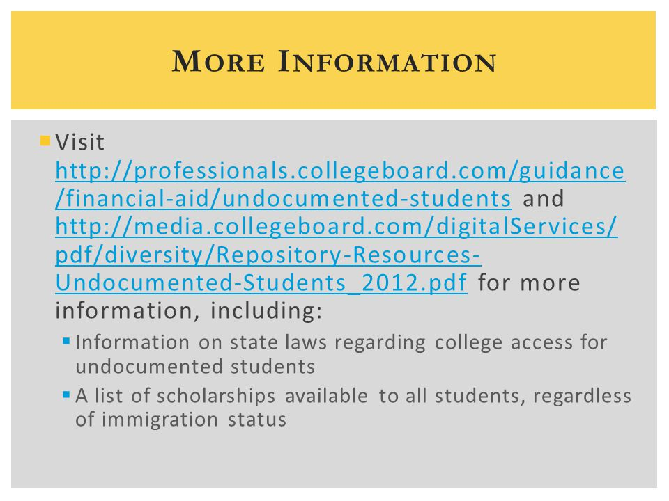  Visit http://professionals.collegeboard.com/guidance /financial-aid/undocumented-students and http://media.collegeboard.com/digitalServices/ pdf/div
