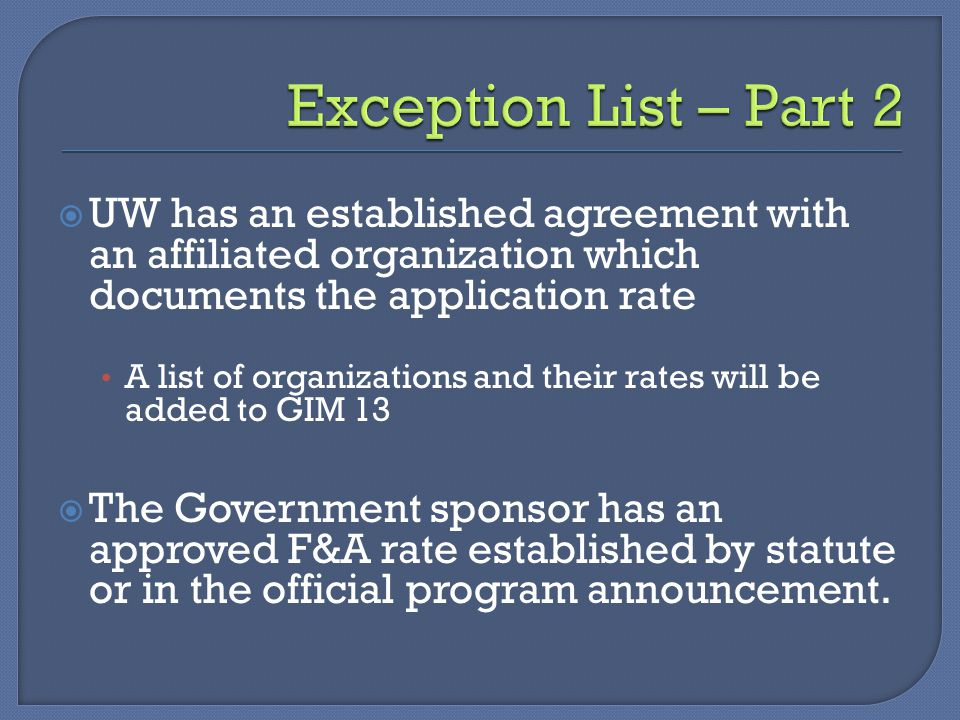  UW has an established agreement with an affiliated organization which documents the application rate A list of organizations and their rates will be added to GIM 13  The Government sponsor has an approved F&A rate established by statute or in the official program announcement.