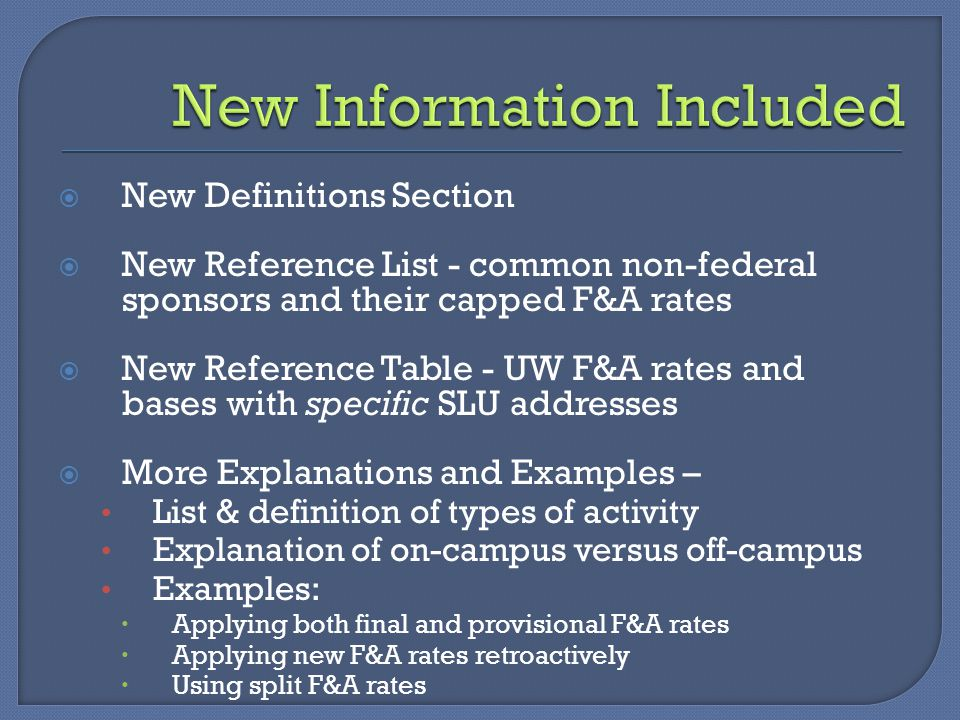 New Information Included  New Definitions Section  New Reference List - common non-federal sponsors and their capped F&A rates  New Reference Table - UW F&A rates and bases with specific SLU addresses  More Explanations and Examples – List & definition of types of activity Explanation of on-campus versus off-campus Examples:  Applying both final and provisional F&A rates  Applying new F&A rates retroactively  Using split F&A rates