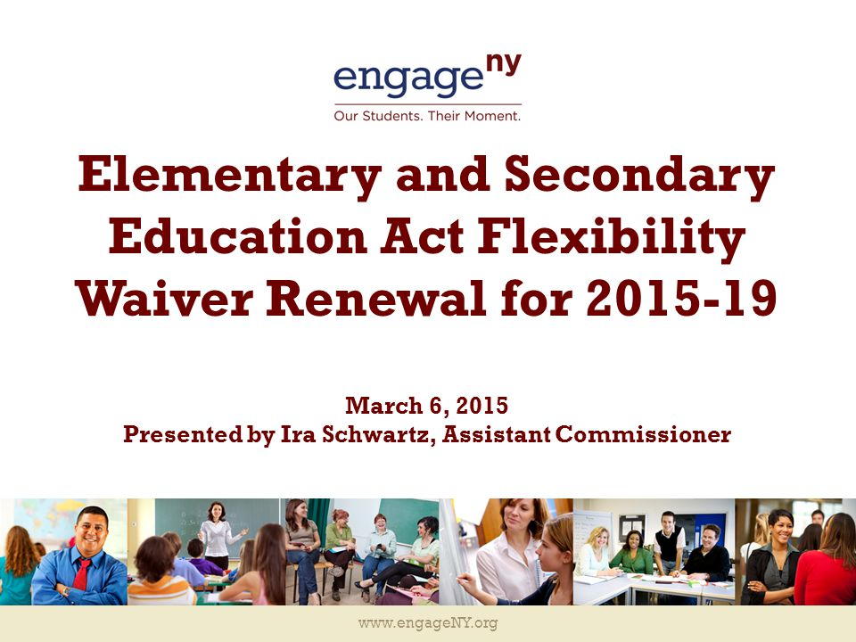 www.engageNY.org History of the ESEA Waiver 2 September 2011 September 2011 November 2014 September 2011 September/ November 2013 May 2012 July 2014 The USDE approved New York State's Flexibility Waiver Request for the 2012-13 and 2013-14 school years.