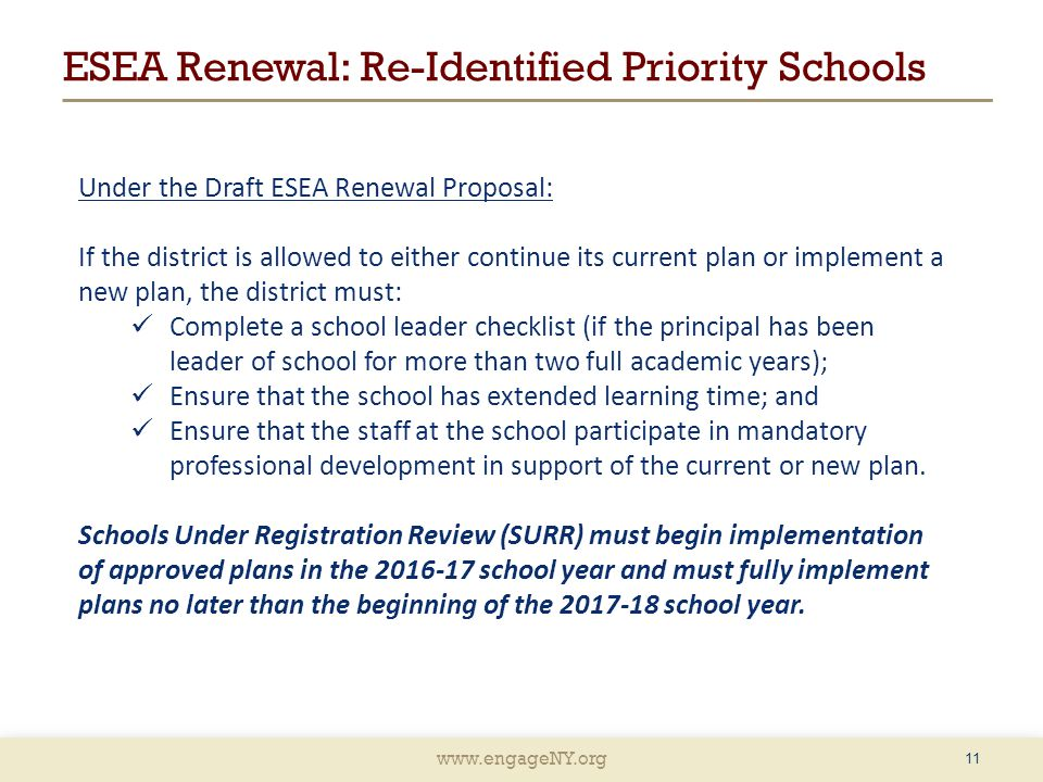 www.engageNY.org ESEA Renewal: Re-Identified Priority Schools Under the Draft ESEA Renewal Proposal: If the district is allowed to either continue its current plan or implement a new plan, the district must: Complete a school leader checklist (if the principal has been leader of school for more than two full academic years); Ensure that the school has extended learning time; and Ensure that the staff at the school participate in mandatory professional development in support of the current or new plan.