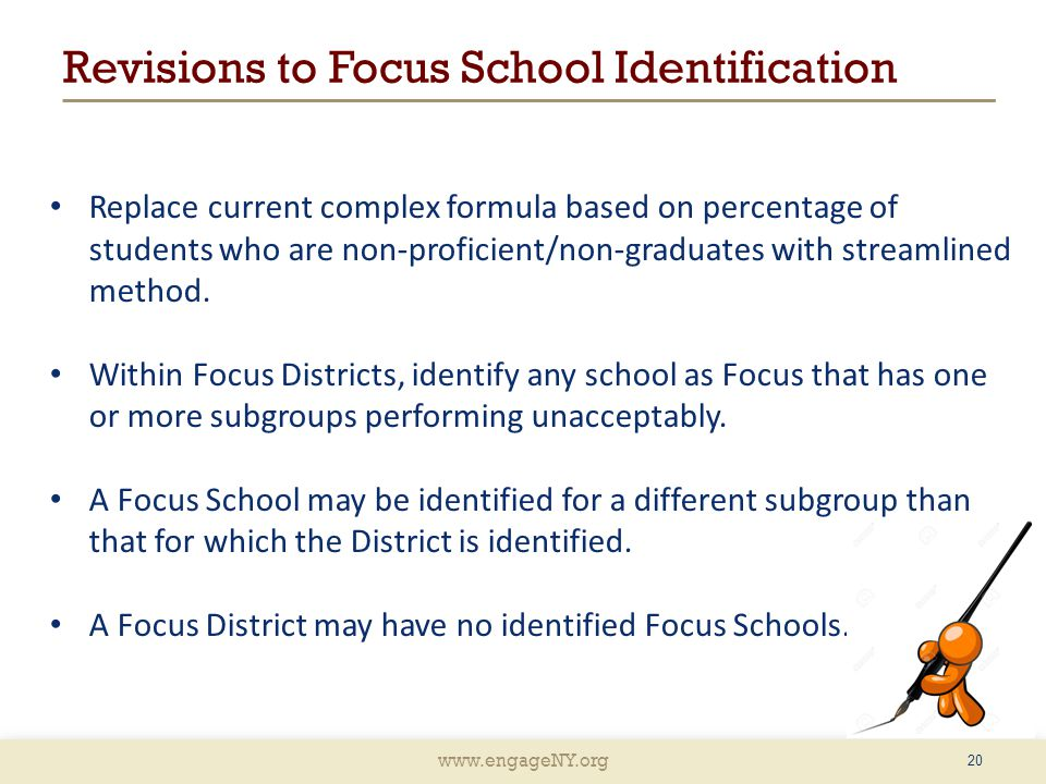 www.engageNY.org Revisions to Focus School Identification Replace current complex formula based on percentage of students who are non-proficient/non-graduates with streamlined method.