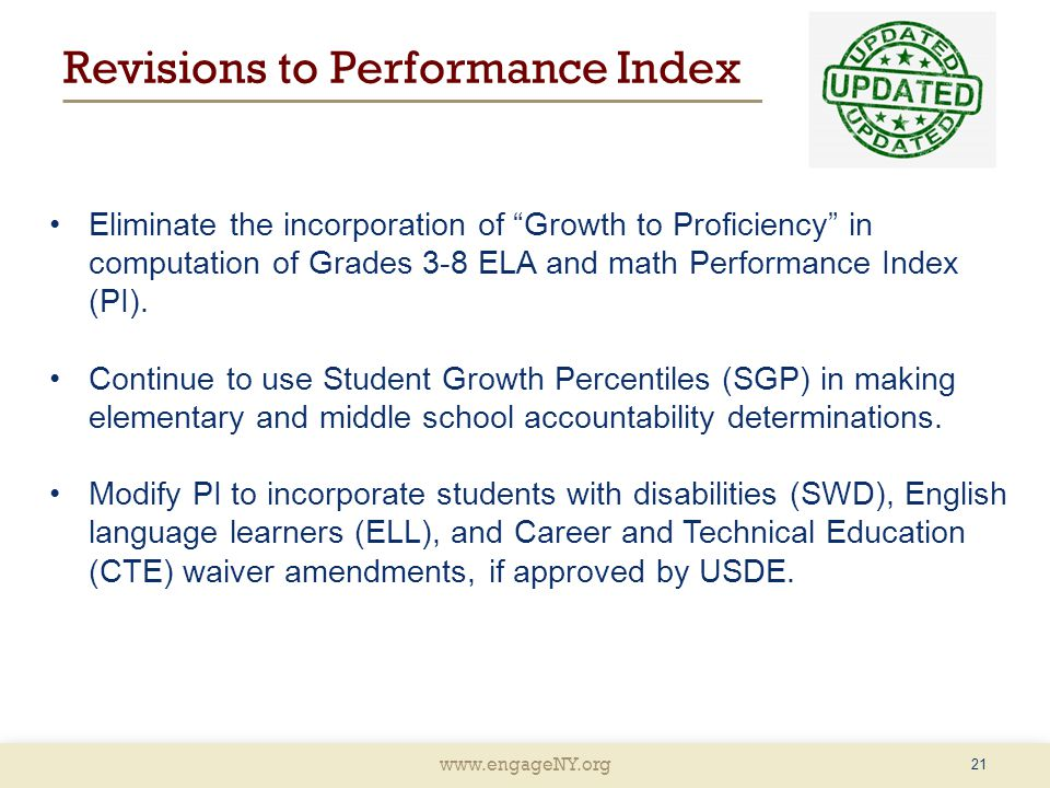 www.engageNY.org Revisions to Performance Index Eliminate the incorporation of Growth to Proficiency in computation of Grades 3-8 ELA and math Performance Index (PI).