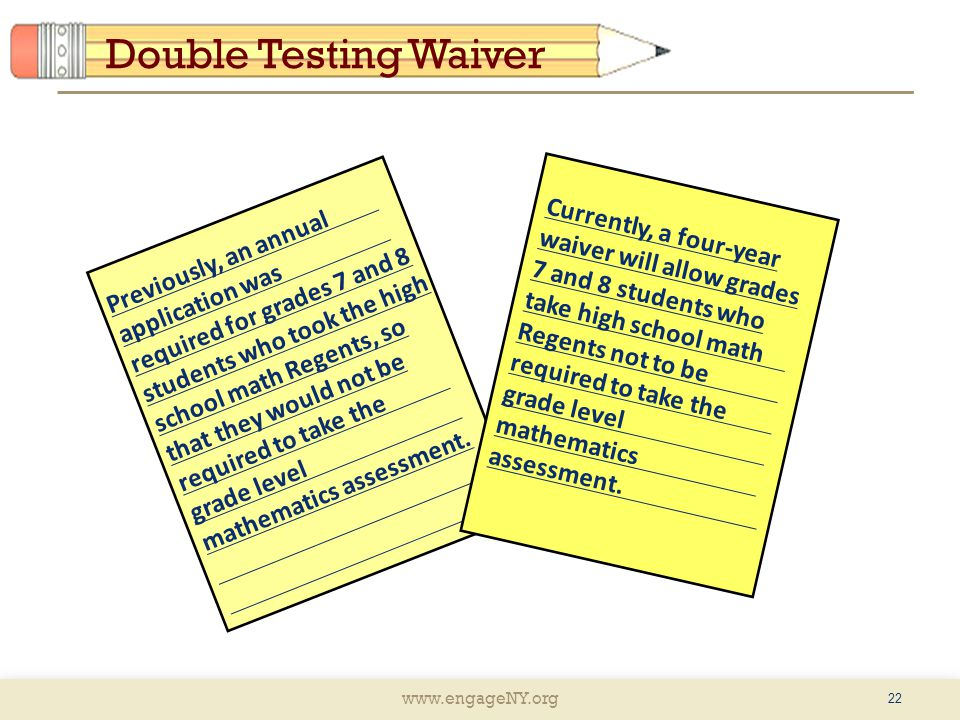 www.engageNY.org Double Testing Waiver 22 Previously, an annual application was required for grades 7 and 8 students who took the high school math Regents, so that they would not be required to take the grade level mathematics assessment.