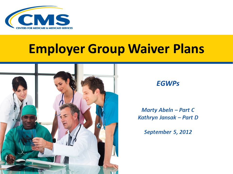 Employer Group Waiver Plans EGWPs Marty Abeln – Part C Kathryn Jansak – Part D September 5, 2012 Image of 5 medical staff CMS logo