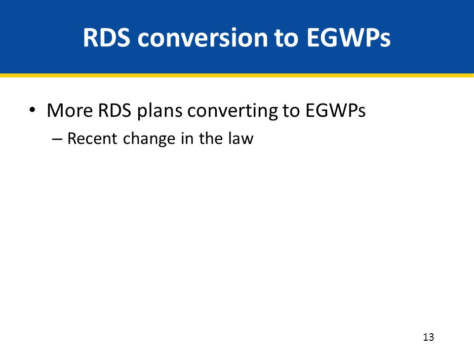 RDS conversion to EGWPs More RDS plans converting to EGWPs – Recent change in the law 13