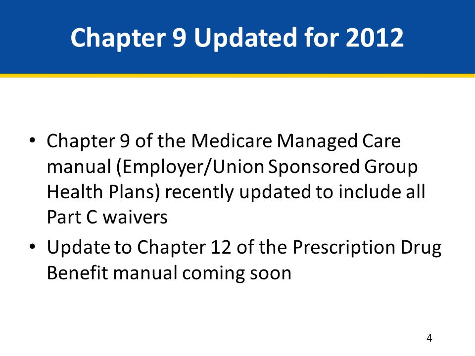 Chapter 9 Updated for 2012 Chapter 9 of the Medicare Managed Care manual (Employer/Union Sponsored Group Health Plans) recently updated to include all Part C waivers Update to Chapter 12 of the Prescription Drug Benefit manual coming soon 4