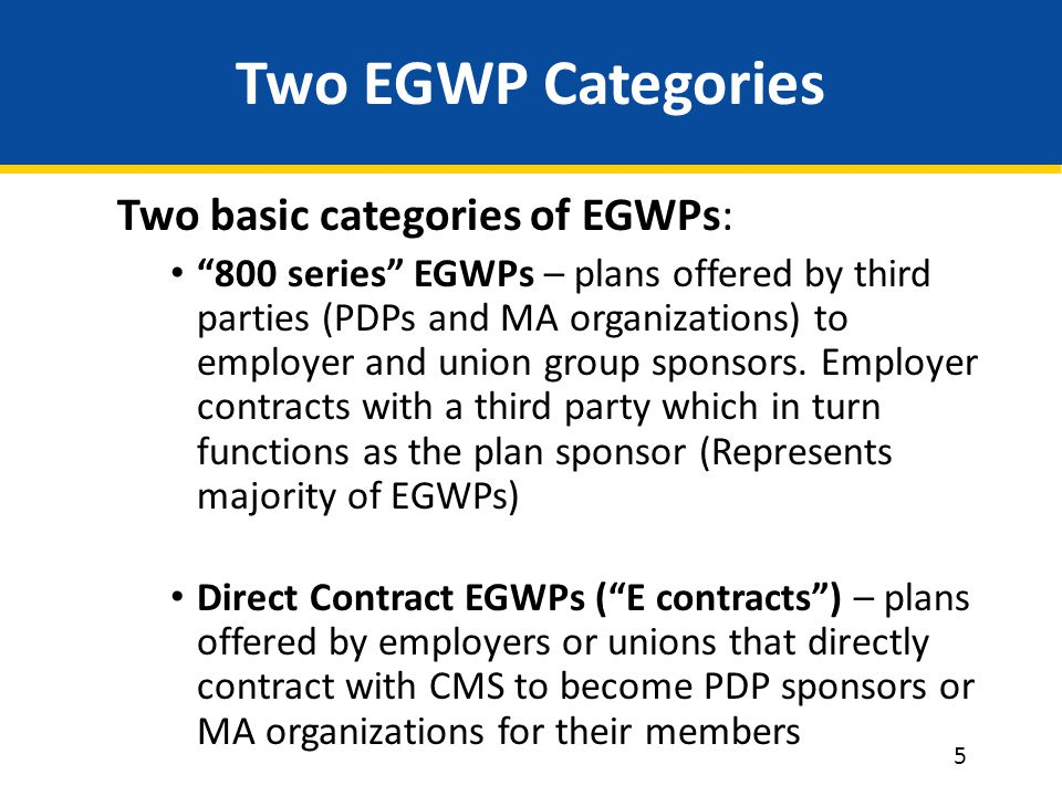 Two EGWP Categories Two basic categories of EGWPs: 800 series EGWPs – plans offered by third parties (PDPs and MA organizations) to employer and union group sponsors.