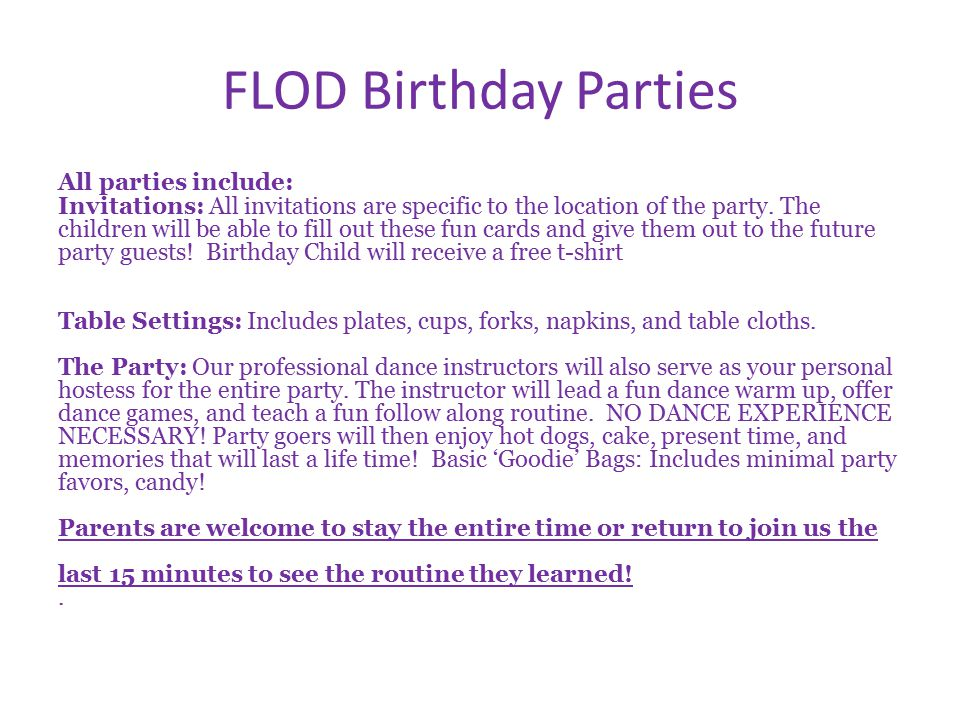 FLOD Birthday Parties Parents are welcome to stay the entire time or return to join us the last 15 minutes to see the routine they learned.