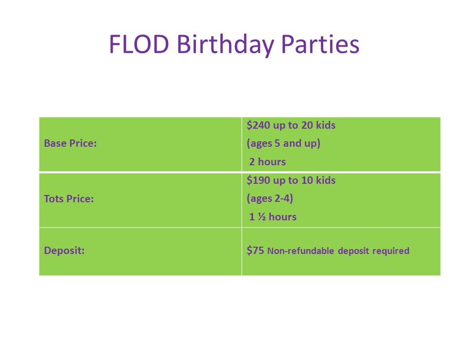 FLOD Birthday Parties Base Price: $240 up to 20 kids (ages 5 and up) 2 hours Tots Price: $190 up to 10 kids (ages 2-4) 1 ½ hours Deposit:$75 Non-refundable deposit required