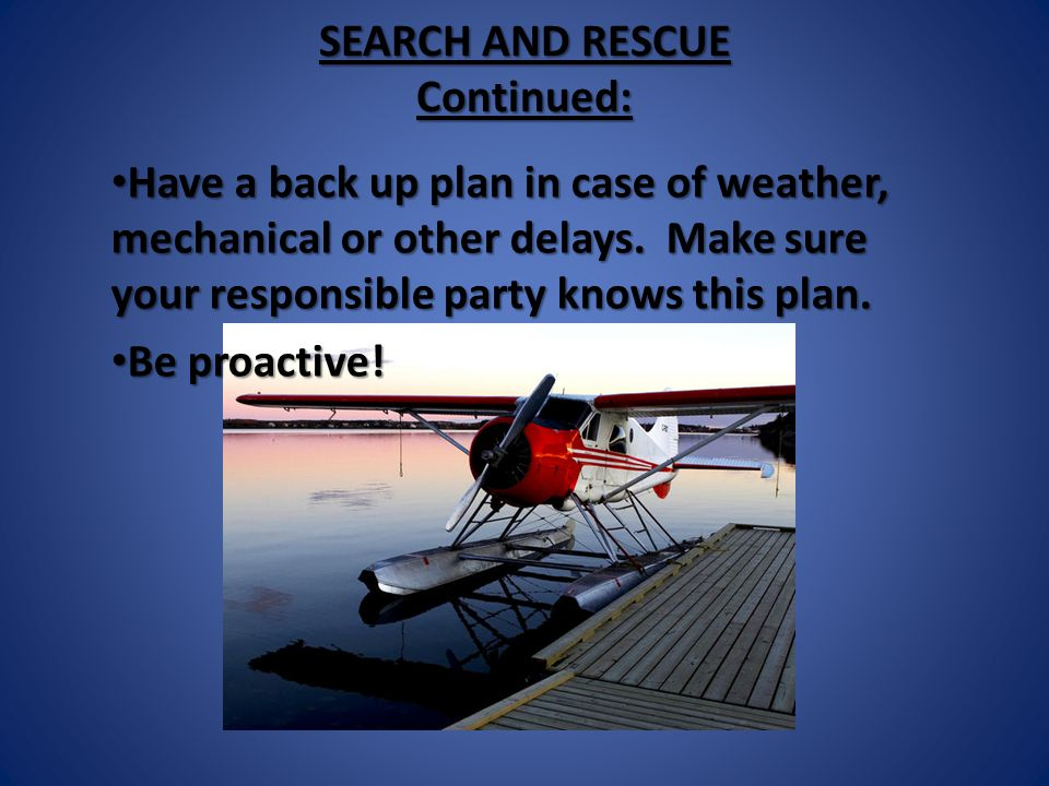 SEARCH AND RESCUE Continued: Have a back up plan in case of weather, mechanical or other delays.