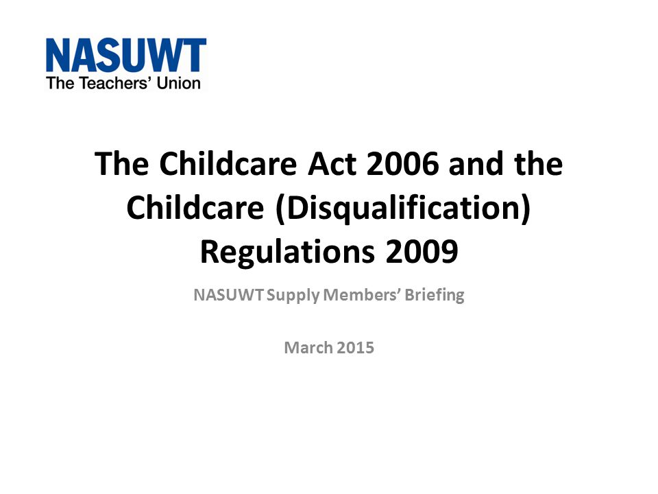 Next Steps The NASUWT will continue to argue that the Childcare Act 2006 and Childcare (Disqualification) Regulations 2009 are inappropriate for schools.