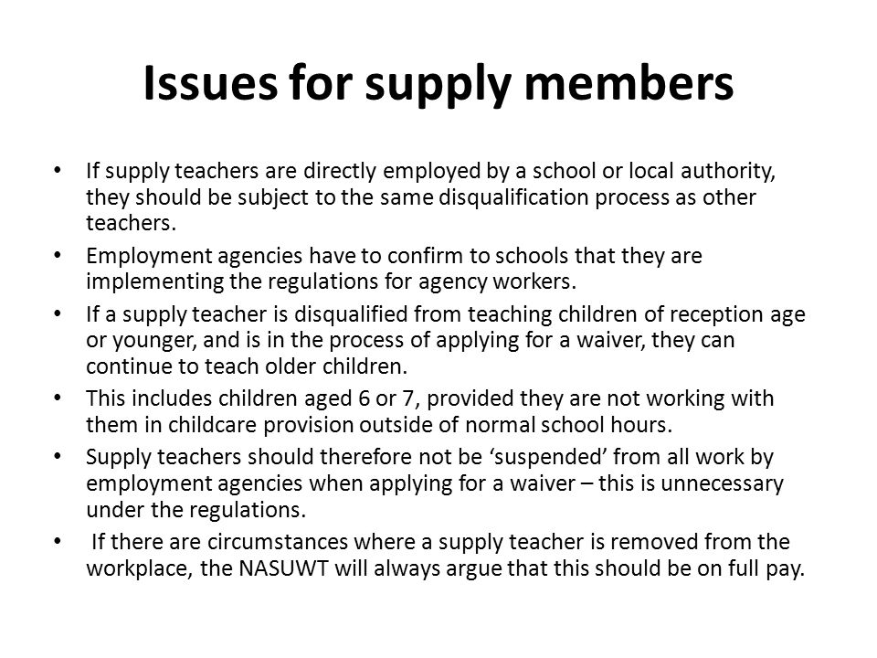 Issues for supply members If supply teachers are directly employed by a school or local authority, they should be subject to the same disqualification process as other teachers.