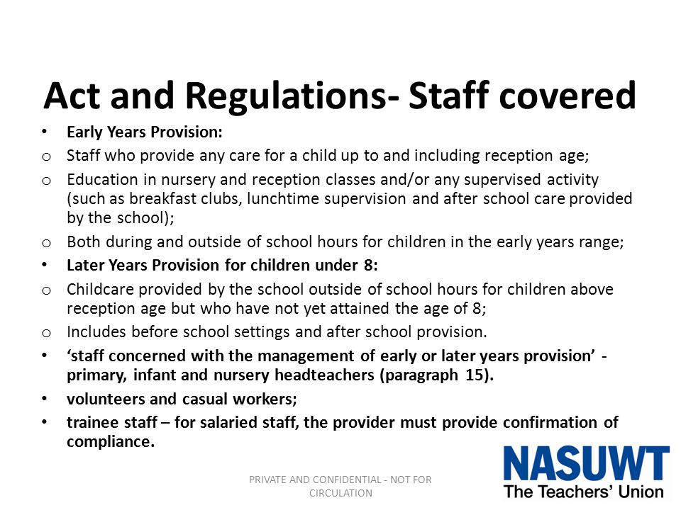 Act and Regulations- Staff covered Early Years Provision: o Staff who provide any care for a child up to and including reception age; o Education in nursery and reception classes and/or any supervised activity (such as breakfast clubs, lunchtime supervision and after school care provided by the school); o Both during and outside of school hours for children in the early years range; Later Years Provision for children under 8: o Childcare provided by the school outside of school hours for children above reception age but who have not yet attained the age of 8; o Includes before school settings and after school provision.