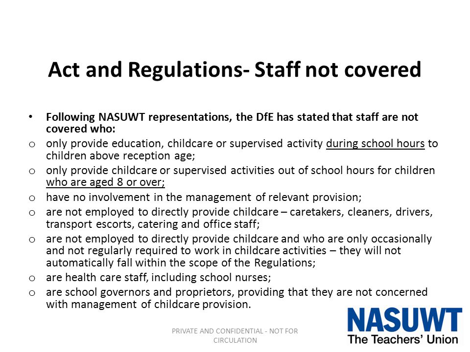 Act and Regulations- Staff not covered Following NASUWT representations, the DfE has stated that staff are not covered who: o only provide education,