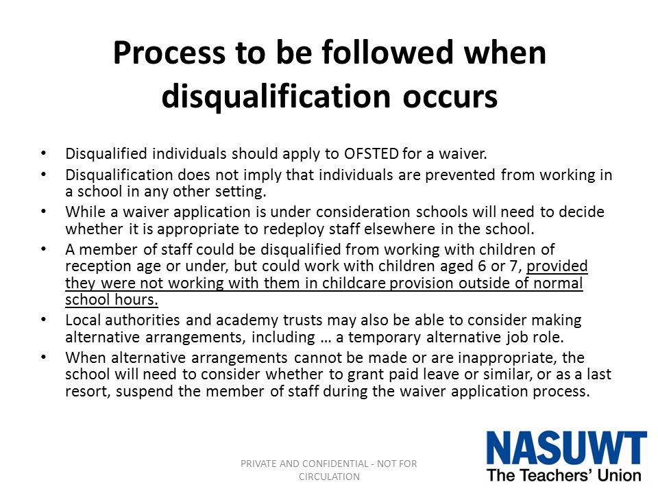 Process to be followed when disqualification occurs Disqualified individuals should apply to OFSTED for a waiver. Disqualification does not imply that